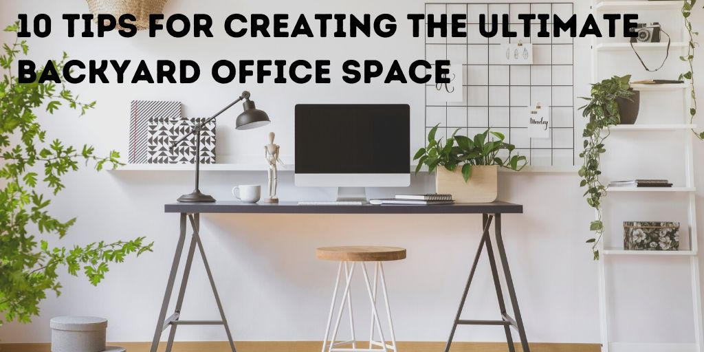 10 Tips for Creating the Ultimate Backyard Office Space