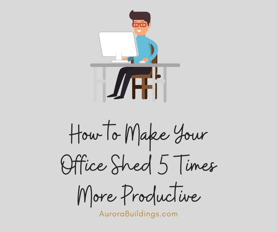 How to Make Your Office Shed 5 Times More Productive