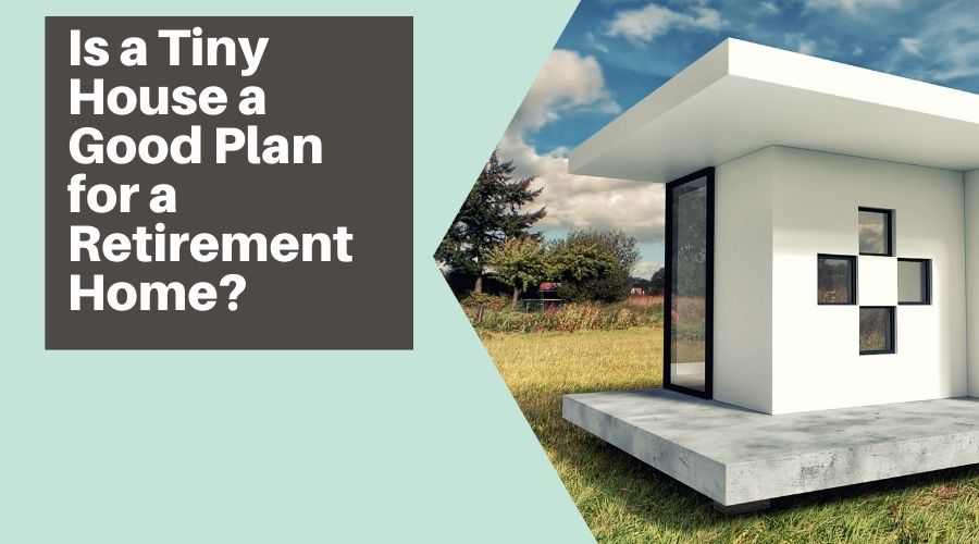 Is a Tiny House a Good Plan for a Retirement Home?