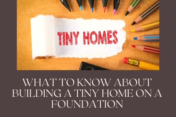 What to Know About Building a Tiny Home on a Foundation